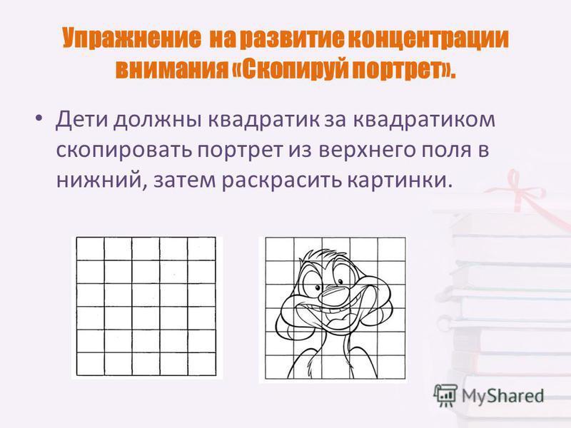 Упражнение на развитие концентрации внимания «Скопируй портрет». Дети должны квадратик за квадратиком скопировать портрет из верхнего поля в нижний, затем раскрасить картинки.