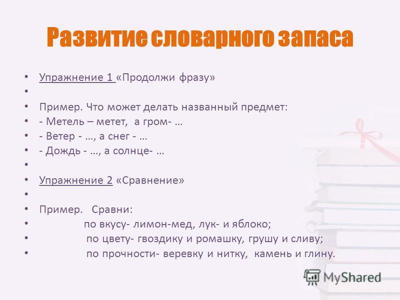 Развитие словарного запаса Упражнение 1 «Продолжи фразу» Пример. Что может делать названный предмет: - Метель – метет, а гром- … - Ветер - …, а снег - … - Дождь - …, а солнце- … Упражнение 2 «Сравнение» Пример. Сравни: по вкусу- лимон-мед, лук- и ябл