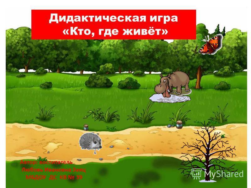 Дидактическая игра «Кто, где живёт» Автор: воспитатель Любовь Ивановна Заяц МБДОУ ДС КВ 39