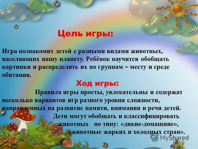 Цель игры: Игра познакомит детей с разными видами животных, населяющих нашу планету. Ребёнок научится обобщать картинки и распределять их по группам – месту и среде обитания. Ход игры: Правила игры просты, увлекательны и содержат несколько вариантов