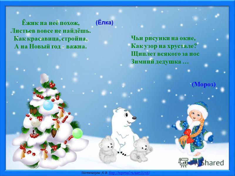 Матюшкина А.В. http://nsportal.ru/user/33485http://nsportal.ru/user/33485 Ёжик на неё похож, Листьев вовсе не найдёшь. Как красавица, стройна, А на Новый год - важна. (Ёлка) Чьи рисунки на окне, Как узор на хрустале? Щиплет всякого за нос Зимний деду