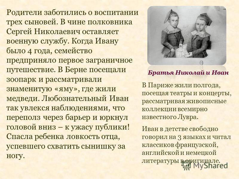 Братья Николай и Иван Родители заботились о воспитании трех сыновей. В чине полковника Сергей Николаевич оставляет военную службу. Когда Ивану было 4 года, семейство предприняло первое заграничное путешествие. В Берне посещали зоопарк и рассматривали