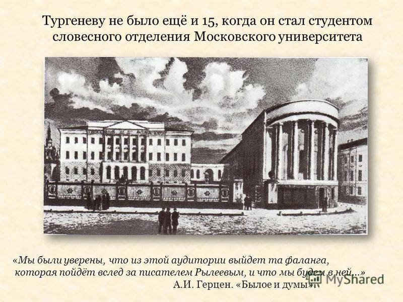 Тургеневу не было ещё и 15, когда он стал студентом словесного отделения Московского университета «Мы были уверены, что из этой аудитории выйдет та фаланга, которая пойдёт вслед за писателем Рылеевым, и что мы будем в ней…» А.И. Герцен. «Былое и думы