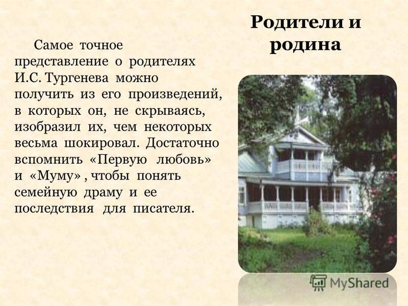 Родители и родина Самое точное представление о родителях И.С. Тургенева можно получить из его произведений, в которых он, не скрываясь, изобразил их, чем некоторых весьма шокировал. Достаточно вспомнить «Первую любовь» и «Муму», чтобы понять семейную
