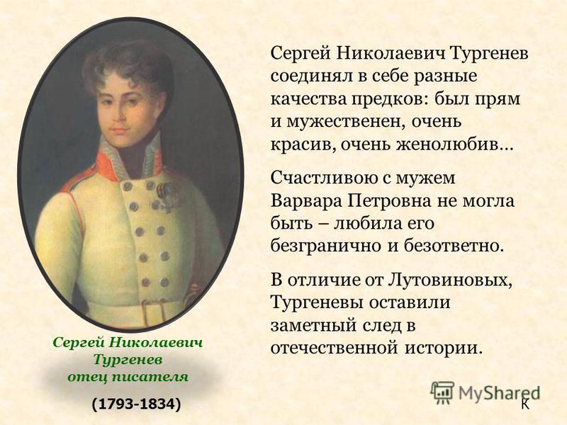 (1793-1834) Сергей Николаевич Тургенев соединял в себе разные качества предков: был прям и мужественен, очень красив, очень женолюбив… Счастливою с мужем Варвара Петровна не могла быть – любила его безгранично и безответно. В отличие от Лутовиновых,