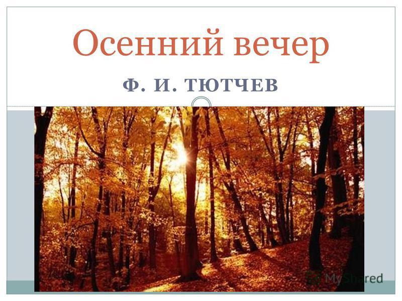 Ф. И. ТЮТЧЕВ Осенний вечер