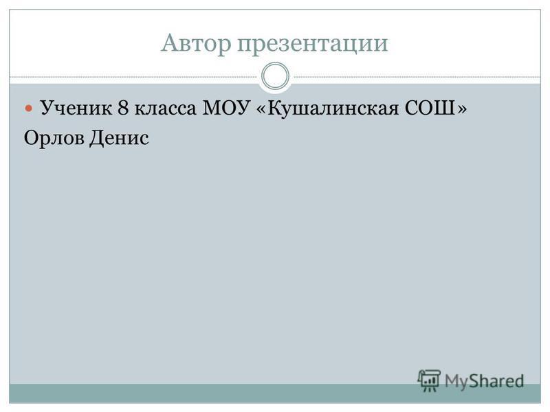 Автор презентации Ученик 8 класса МОУ «Кушалинская СОШ» Орлов Денис