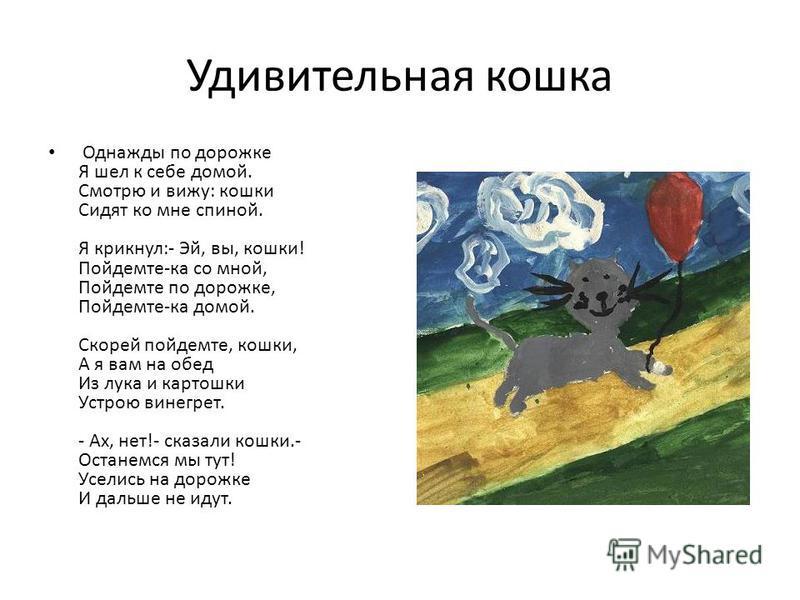 Удивительная кошка Однажды по дорожке Я шел к себе домой. Смотрю и вижу: кошки Сидят ко мне спиной. Я крикнул:- Эй, вы, кошки! Пойдемте-ка со мной, Пойдемте по дорожке, Пойдемте-ка домой. Скорей пойдемте, кошки, А я вам на обед Из лука и картошки Уст