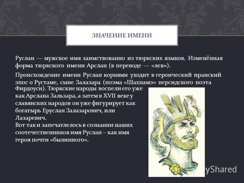 Руслан мужское имя заимствованно из тюркских языков. Изменённая форма тюркского имени Арслан ( в переводе « лев »). Происхождение имени Руслан корнями уходит в героический иранский эпос о Рустаме, сыне Залазара ( поэма « Шахнамэ » персидского поэта З