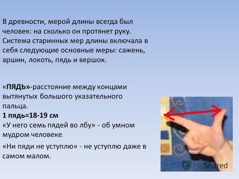 В древности, мерой длины всегда был человек: на сколько он протянет руку. Система старинных мер длины включала в себя следующие основные меры: сажень, аршин, локоть, пядь и вершок. «ПЯДЬ»-расстояние между концами вытянутых большого указательного паль