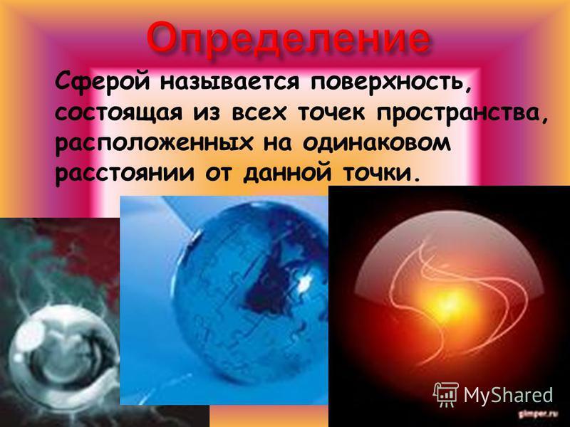 Сферой называется поверхность, состоящая из всех точек пространства, расположенных на одинаковом расстоянии от данной точки.