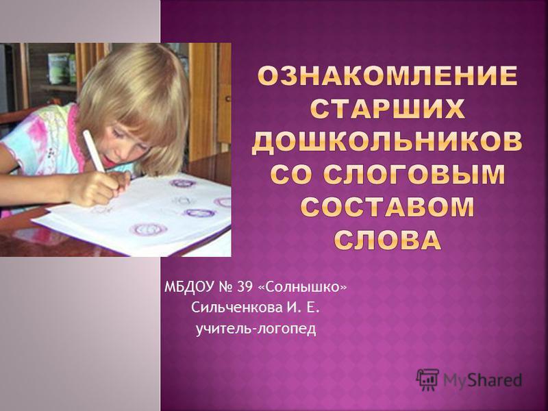 МБДОУ 39 «Солнышко» Сильченкова И. Е. учитель-логопед
