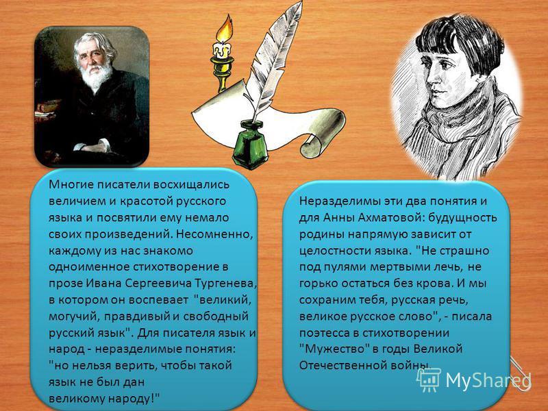 Многие писатели восхищались величием и красотой русского языка и посвятили ему немало своих произведений. Несомненно, каждому из нас знакомо одноименное стихотворение в прозе Ивана Сергеевича Тургенева, в котором он воспевает