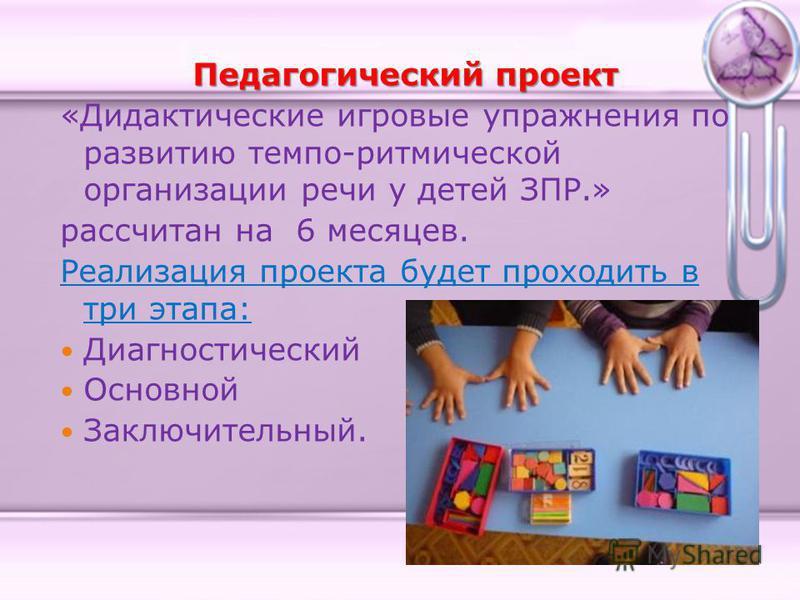 Педагогический проект «Дидактические игровые упражнения по развитию темпо-ритмической организации речи у детей ЗПР.» рассчитан на 6 месяцев. Реализация проекта будет проходить в три этапа: Диагностический Основной Заключительный.