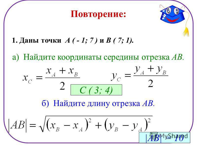 Повторение: 1. Даны точки А ( - 1; 7 ) и В ( 7; 1). а) Найдите координаты середины отрезка АВ. С ( 3; 4) б) Найдите длину отрезка АВ. |АВ| = 10