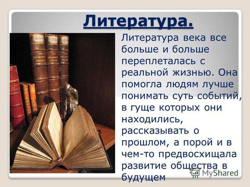 Литература. Литература века все больше и больше переплеталась с реальной жизнью. Она помогла людям лучше понимать суть событий, в гуще которых они находились, рассказывать о прошлом, а порой и в чем-то предвосхищала развитие общества в будущем