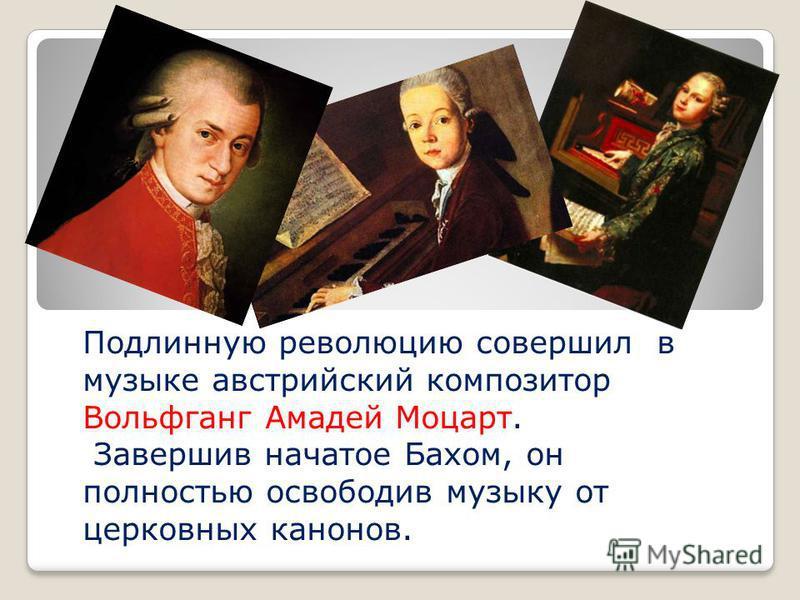 Подлинную революцию совершил в музыке австрийский композитор Вольфганг Амадей Моцарт. Завершив начатое Бахом, он полностью освободив музыку от церковных канонов.