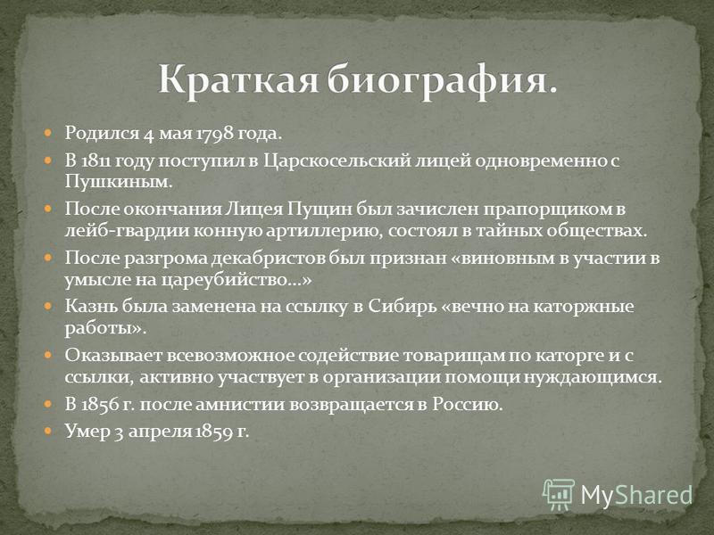 Родился 4 мая 1798 года. В 1811 году поступил в Царскосельский лицей одновременно с Пушкиным. После окончания Лицея Пущин был зачислен прапорщиком в лейб-гвардии конную артиллерию, состоял в тайных обществах. После разгрома декабристов был признан «в