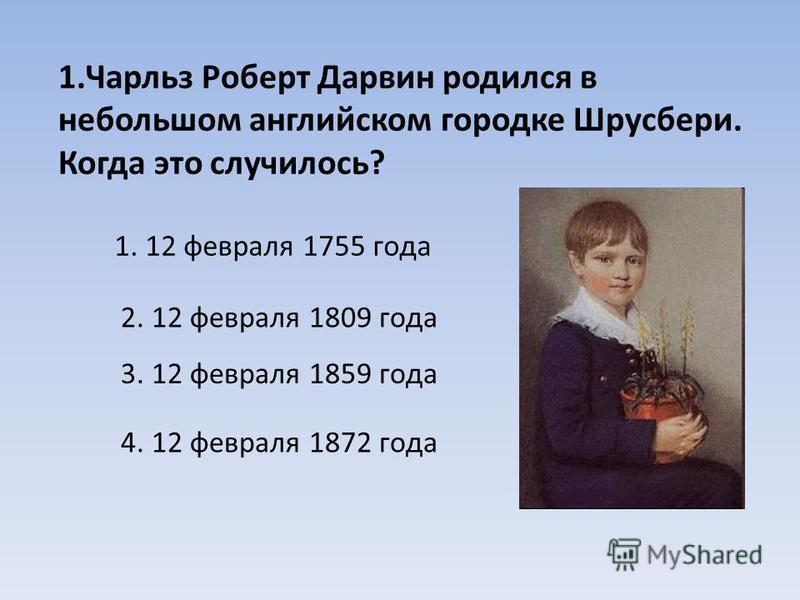 1. Чарльз Роберт Дарвин родился в небольшом английском городке Шрусбери. Когда это случилось? 1. 12 февраля 1755 года 2. 12 февраля 1809 года 3. 12 февраля 1859 года 4. 12 февраля 1872 года
