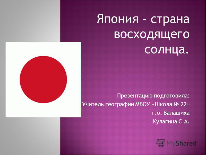 Япония – страна восходящего солнца. Презентацию подготовила: Учитель географии МБОУ «Школа 22» г.о. Балашиха Кулагина С.А.
