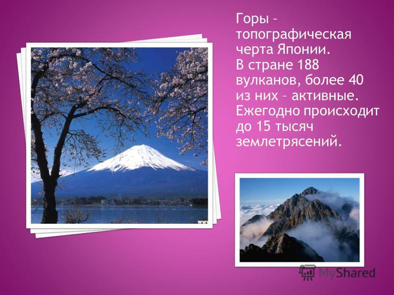 Горы – топографическая черта Японии. В стране 188 вулканов, более 40 из них – активные. Ежегодно происходит до 15 тысяч землетрясений.