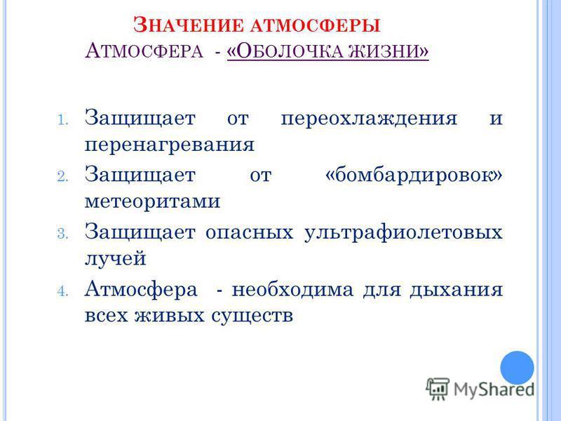 З НАЧЕНИЕ АТМОСФЕРЫ А ТМОСФЕРА - «О БОЛОЧКА ЖИЗНИ » 1. Защищает от переохлаждения и пере нагревания 2. Защищает от «бомбардировок» метеоритами 3. Защищает опасных ультрафиолетовых лучей 4. Атмосфера - необходима для дыхания всех живых существ