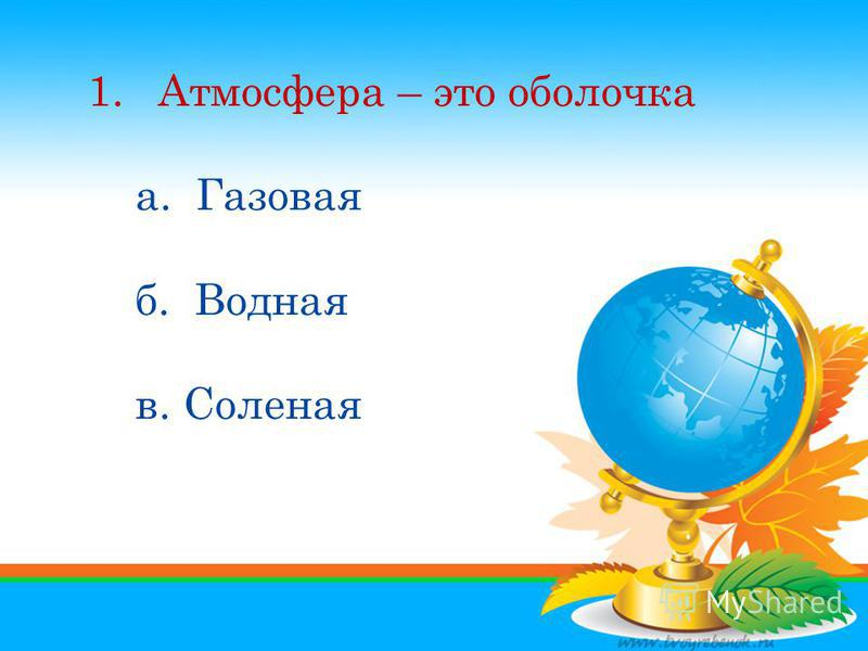 1. Атмосфера – это оболочка а. Газовая б. Водная в. Соленая 1. Атмосфера – это оболочка а. Газовая б. Водная в. Соленая