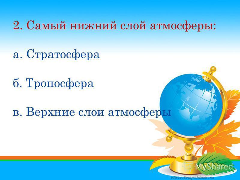 1. Атмосфера – это оболочка а. Газовая б. Водная в. Соленая 2. Самый нижний слой атомсферы: а. Стратосфера б. Тропосфера в. Верхние слои атомсферы