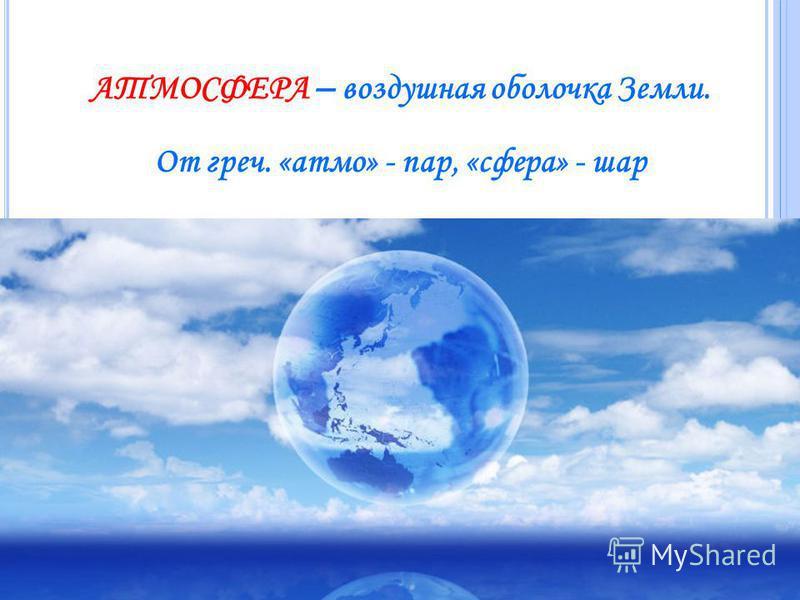 АТМОСФЕРА – воздушная оболочка Земли. От греч. «атом» - пар, «сфера» - шар