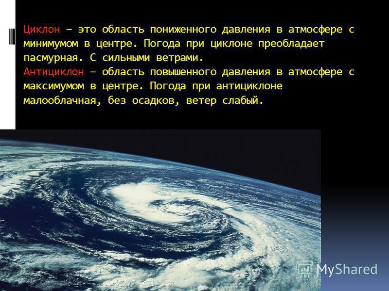Циклон – это область пониженного давления в атмосфере с минимумом в центре. Погода при циклоне преобладает пасмурная. С сильными ветрами. Антициклон – область повышенного давления в атмосфере с максимумом в центре. Погода при антициклоне малооблачная