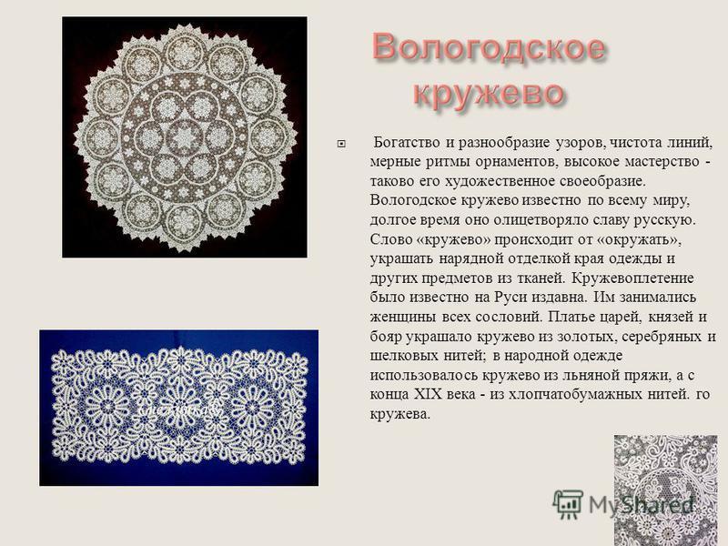 Богатство и разнообразие узоров, чистота линий, мерные ритмы орнаментов, высокое мастерство - таково его художественное своеобразие. Вологодское кружево известно по всему миру, долгое время оно олицетворяло славу русскую. Слово « кружево » происходит