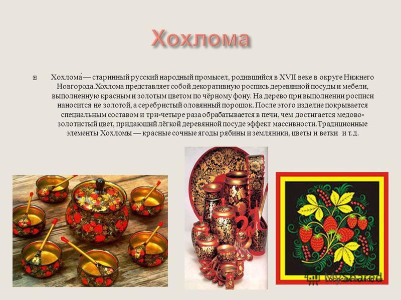 Хохлома старинный русский народный промысел, родившийся в XVII веке в округе Нижнего Новгорода. Хохлома представляет собой декоративную роспись деревянной посуды и мебели, выполненную красным и золотым цветом по чёрному фону. На дерево при выполнении
