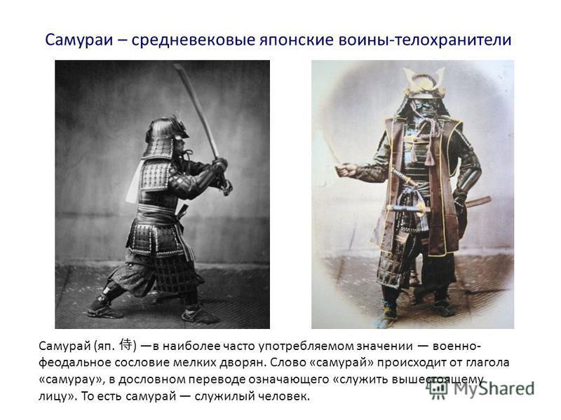 Самураи – средневековые японские воины-телохранители Самурай (яп. ) в наиболее часто употребляемом значении военно- феодальное сословие мелких дворян. Слово «самурай» происходит от глагола «самураи», в дословном переводе означающего «служить вышестоя