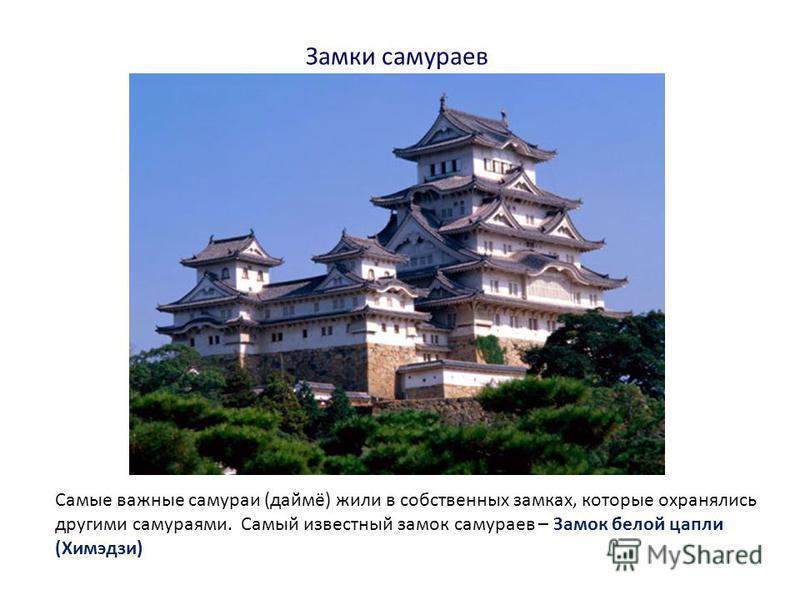 Замки самураев Самые важные самураи (даймё) жили в собственных замках, которые охранялись другими самураями. Самый известный замок самураев – Замок белой цапли (Химэдзи)