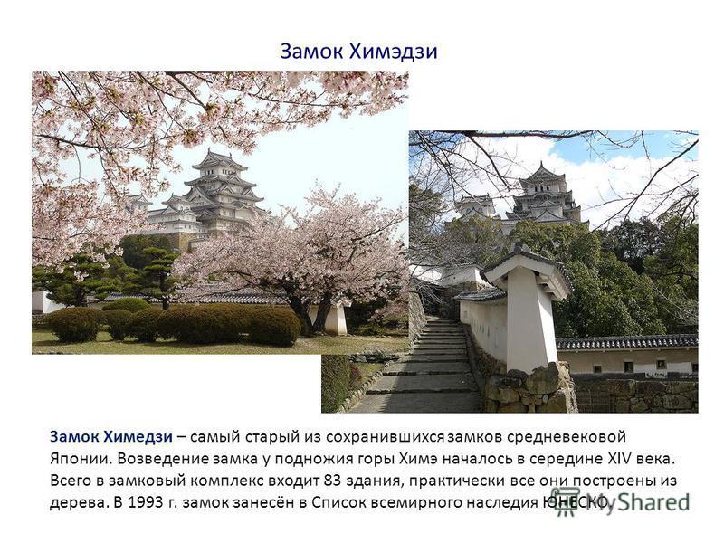 Замок Химэдзи Замок Химедзи – самый старый из сохранившихся замков средневековой Японии. Возведение замка у подножия горы Химэ началось в середине XIV века. Всего в замковый комплекс входит 83 здания, практически все они построены из дерева. В 1993 г