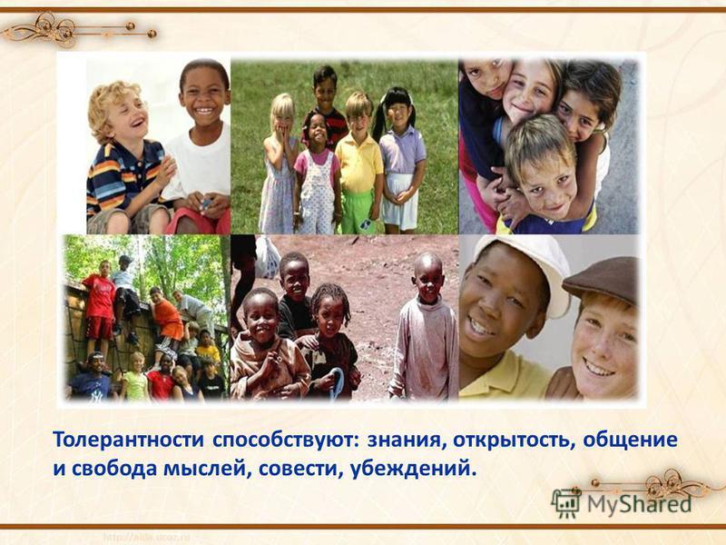 Толерантности способствуют: знания, открытость, общение и свобода мыслей, совести, убеждений.