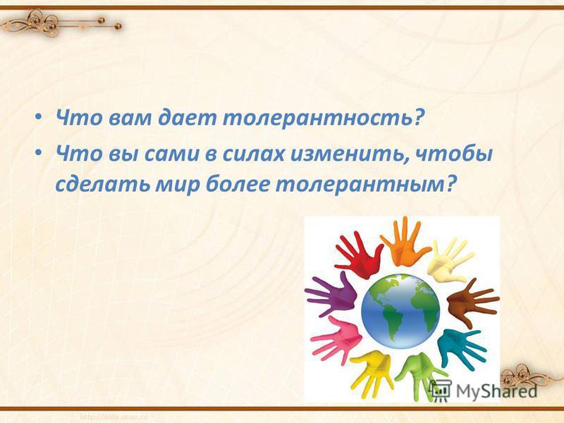 Что вам дает толерантность? Что вы сами в силах изменить, чтобы сделать мир более толерантным?