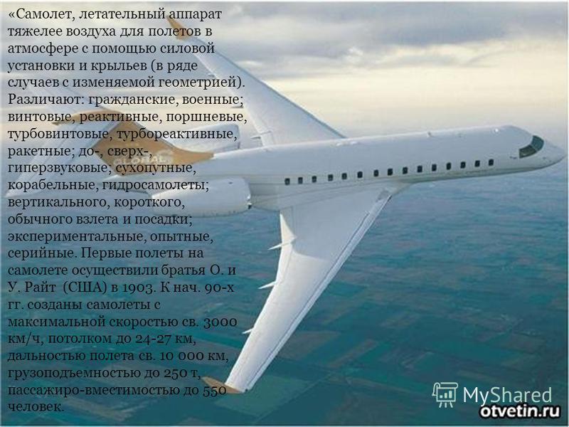 «Самолет, летательный аппарат тяжелее воздуха для полетов в атмосфере с помощью силовой установки и крыльев (в ряде случаев с изменяемой геометрией). Различают: гражданские, военные; винтовые, реактивные, поршневые, турбовинтовые, турбореактивные, ра