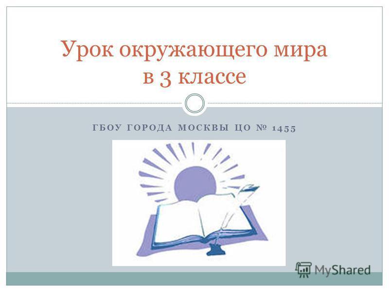 ГБОУ ГОРОДА МОСКВЫ ЦО 1455 Урок окружающего мира в 3 классе