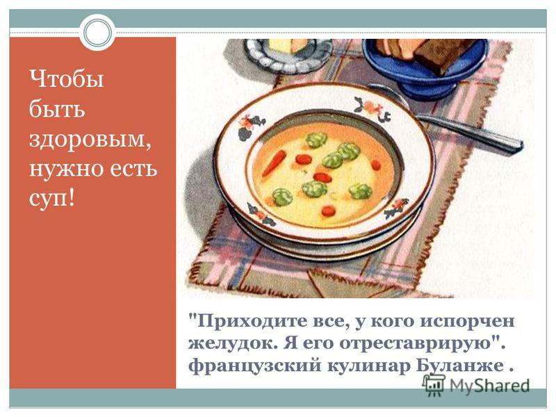 Приходите все, у кого испорчен желудок. Я его отреставрирую. французский кулинар Буланже. Чтобы быть здоровым, нужно есть суп!