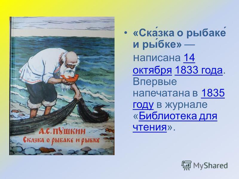 «Ска́ска о рыбаке́ и ры́юбке» написана 14 октября 1833 года. Впервые напечатана в 1835 году в журнале «Библиотека для чтения».14 октября 1833 года 1835 году Библиотека для чтения