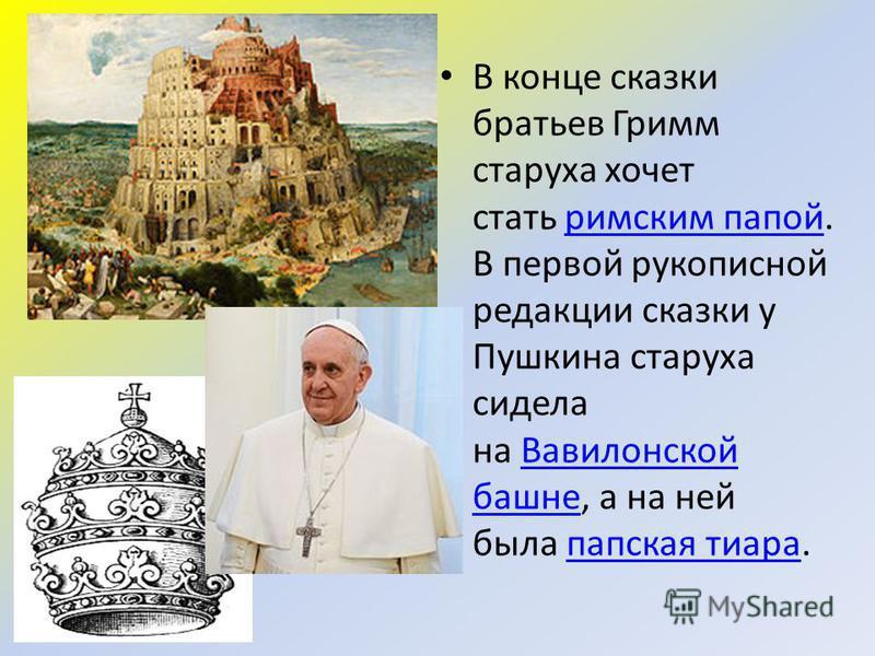 В конце сказки братьев Гримм старуха хочет стать римским папой. В первой рукописной редакции сказки у Пушкина старуха сидела на Вавилонской башне, а на ней была папская тиара.римским папой Вавилонской башне папская тиара