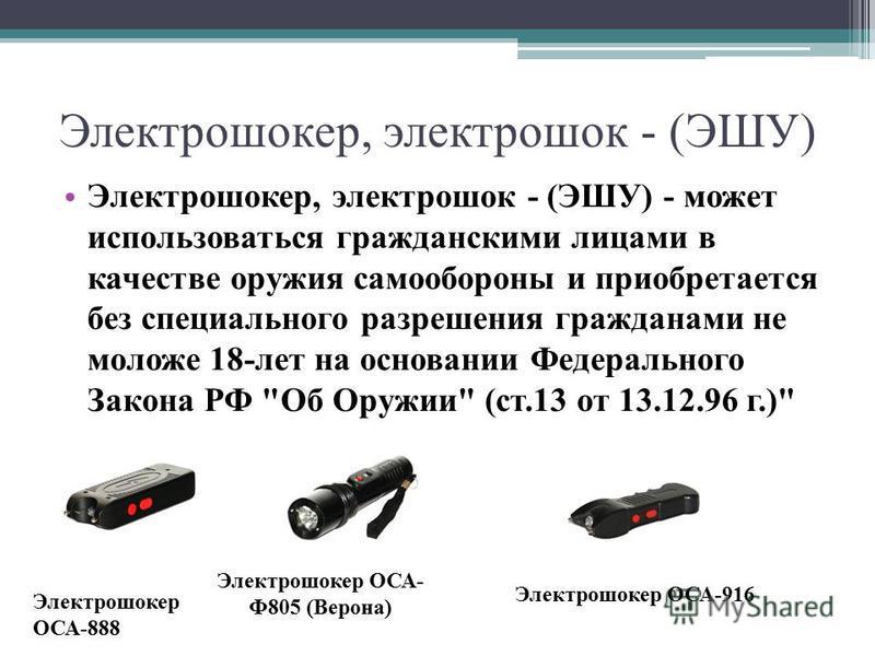 Электрошокер, электрошок - (ЭШУ) Электрошокер, электрошок - (ЭШУ) - может использоваться гражданскими лицами в качестве оружия самообороны и приобретается без специального разрешения гражданами не моложе 18-лет на основании Федерального Закона РФ