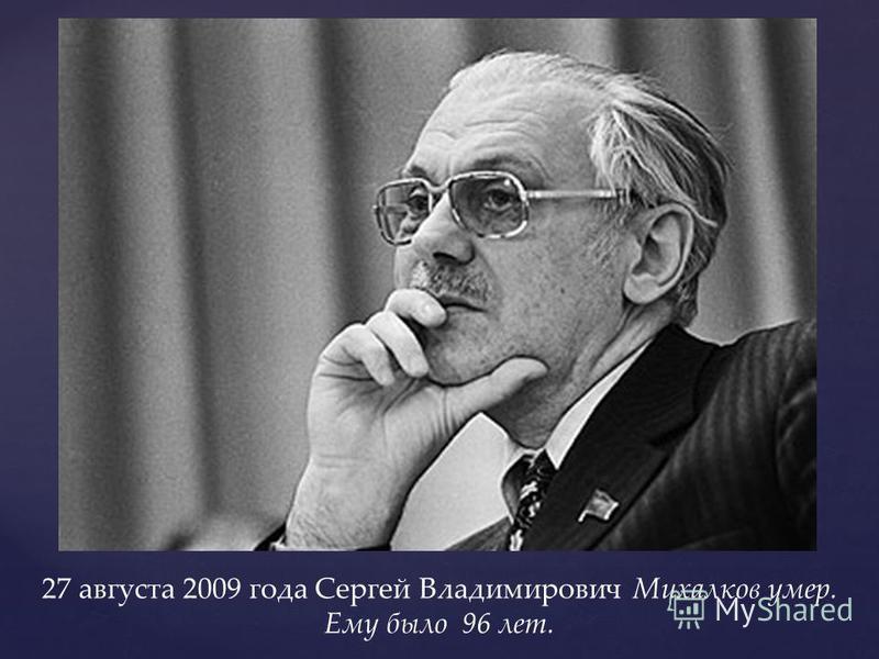27 августа 2009 года Сергей Владимирович Михалков умер. Ему было 96 лет.