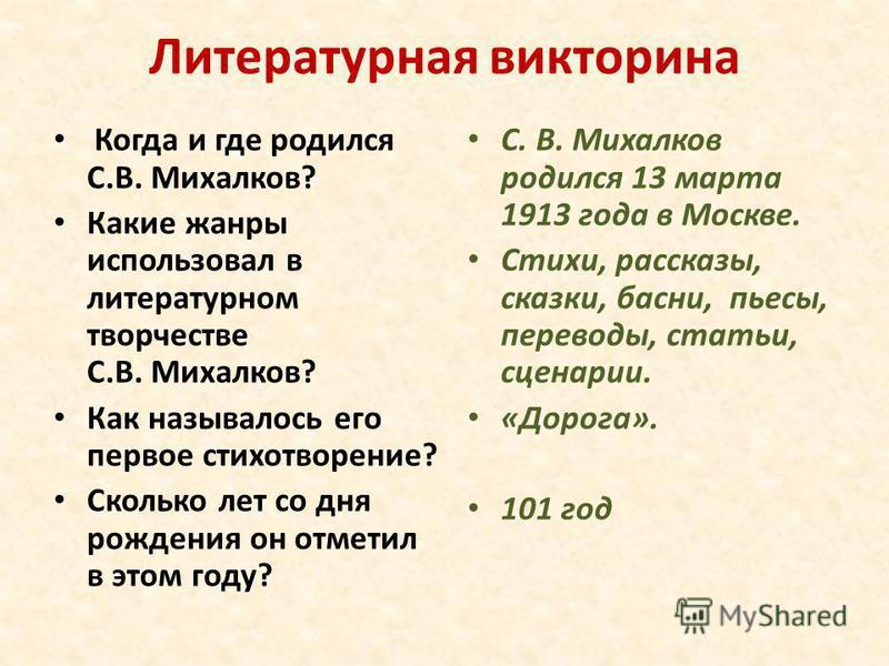 Литературная викторина Когда и где родился С.В. Михалков? Какие жанры использовал в литературном творчестве С.В. Михалков? Как называлось его первое стихотворение? Сколько лет со дня рождения он отметил в этом году? С. В. Михалков родился 13 марта 19