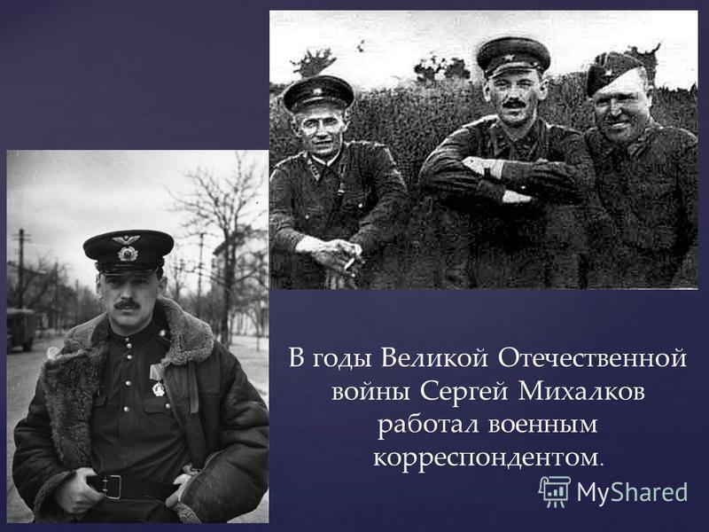 В годы Великой Отечественной войны Сергей Михалков работал военным корреспондентом.