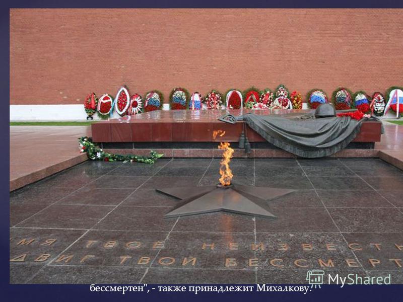 Знаменитая эпитафия Неизвестному солдату, выложенная на гранитной плите Вечного огня у Кремлевской стены: Имя твое неизвестно, подвиг твой бессмертен, - также принадлежит Михалкову.