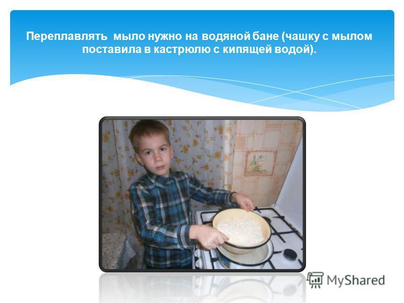 Переплавлять мыло нужно на водяной бане (чашку с мылом поставила в кастрюлю с кипящей водой).