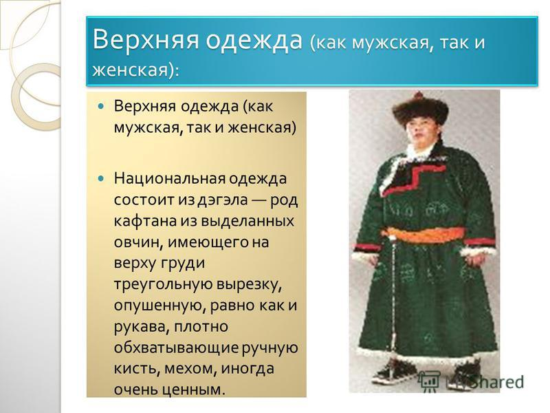 Верхняя одежда ( как мужская, так и женская ): Верхняя одежда ( как мужская, так и женская ) Национальная одежда состоит из дэгэла род кафтана из выделанных овчин, имеющего на верху груди треугольную вырезку, опушенную, равно как и рукава, плотно обх