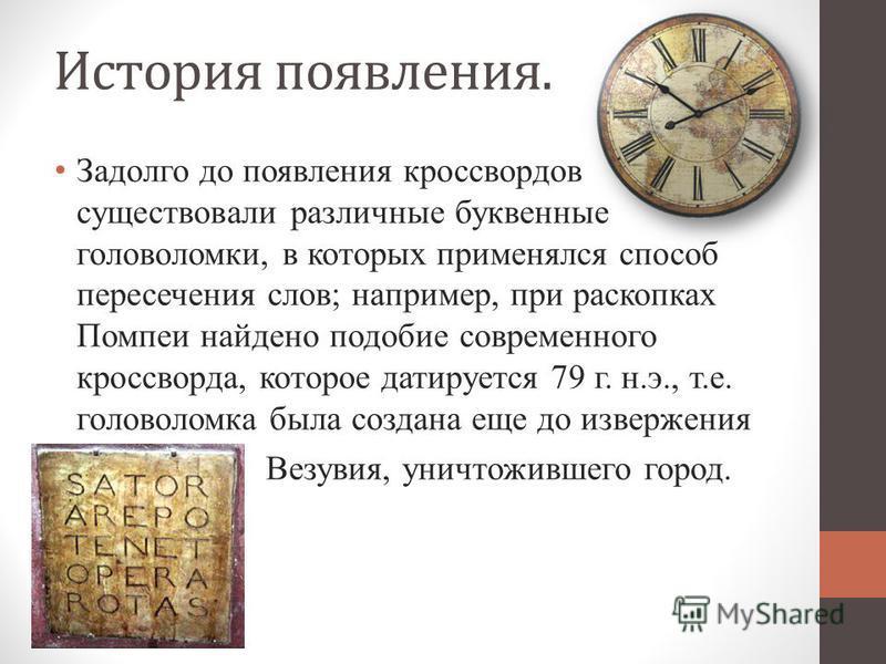 История появления. Задолго до появления кроссвордов существовали различные буквенные головоломки, в которых применялся способ пересечения слов; например, при раскопках Помпеи найдено подобие современного кроссворда, которое датируется 79 г. н.э., т.е